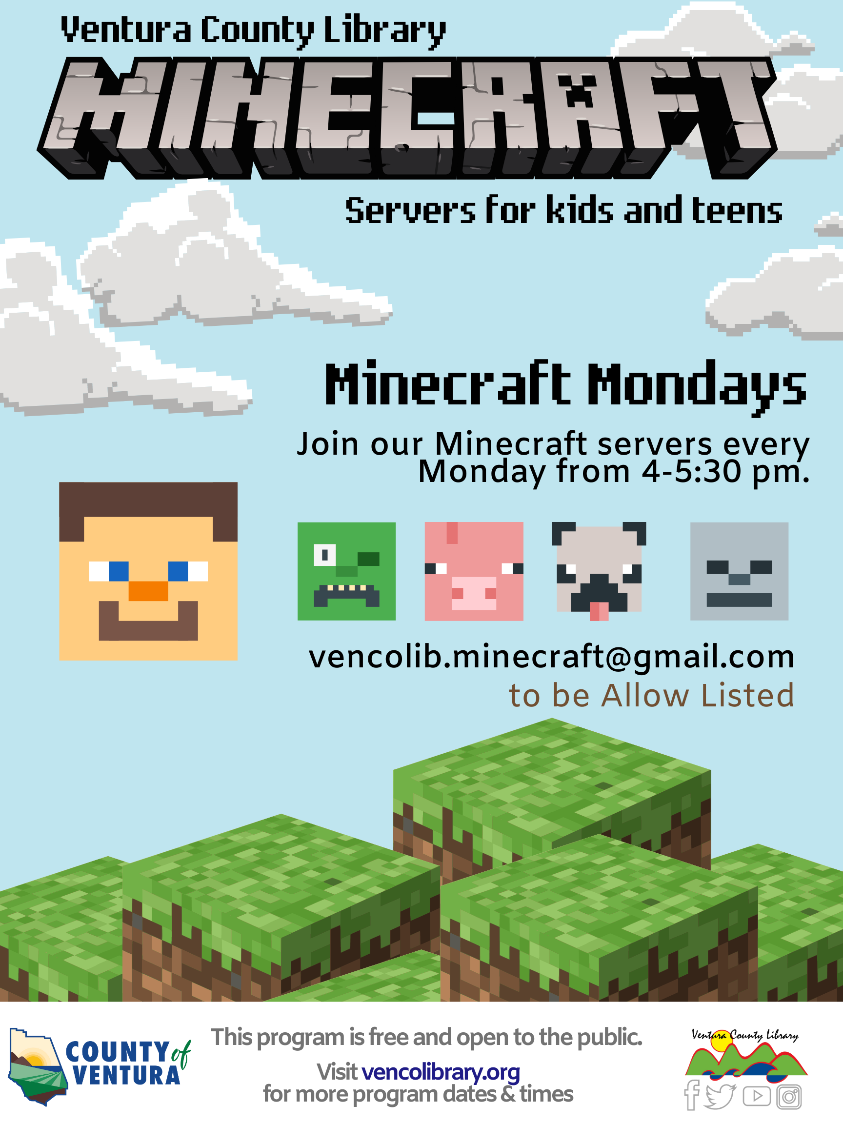 Ventura County Library Minecraft Server for Kids and Teens  Minecraft Mondays Join the Minecraft server every Monday from 4-6 PM.Email venoclib.minecraft@gmail.com to be invited to the server.  Square images of Minecraft characters with some grassland blocks and Ventura County Library's logo.