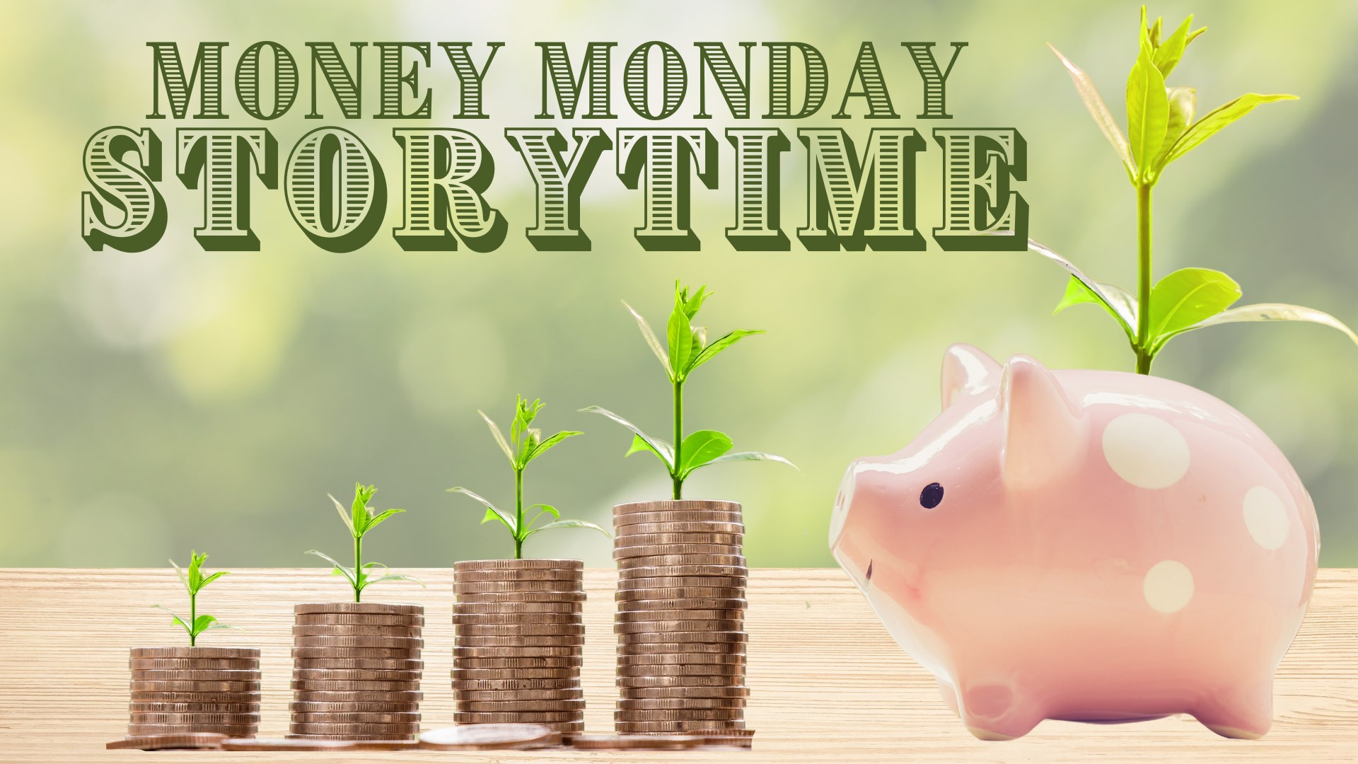 Money Monday Storytime, text in foreground. Incrementally increasing stacks of coins leading to a pink piggy bank. Each of the stacks of coins has an incrementally larger plant sprout growing out of it leading to the biggest sprout growing from the piggy bank.